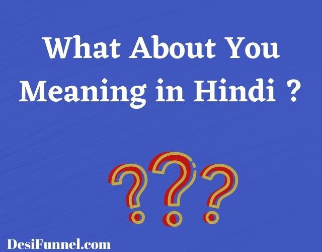 What About You Meaning in Hindi, व्हाट अबाउट यू का हिंदी मीनिंग