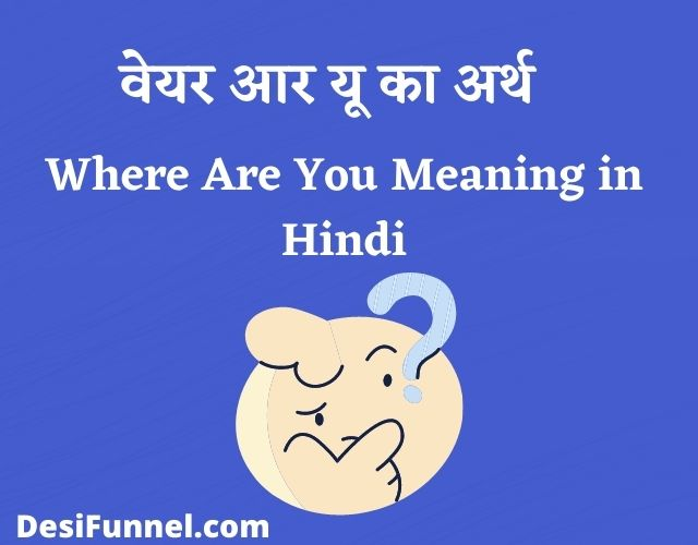 वेयर आर यू का अर्थ, Where Are You Meaning in Hindi